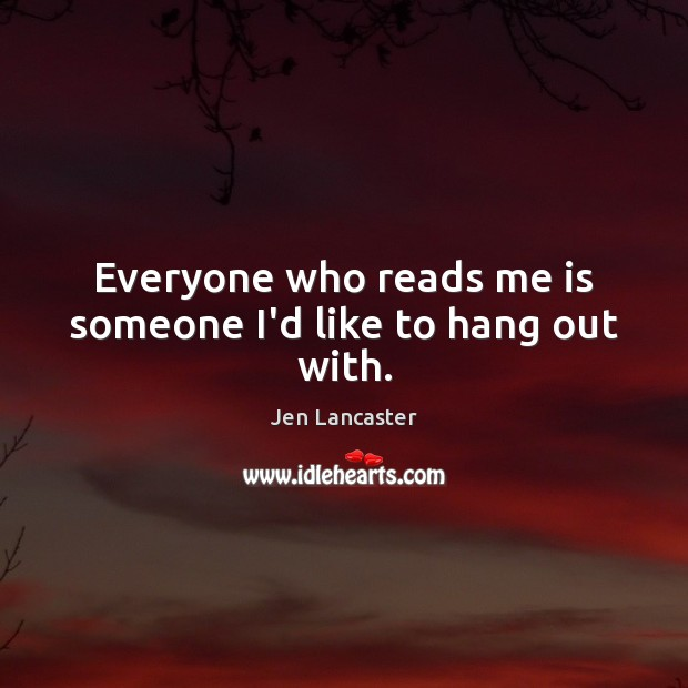 Everyone who reads me is someone I'd like to hang out with. Jen Lancaster Picture Quote