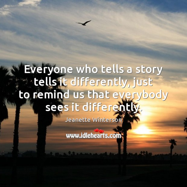 Everyone who tells a story tells it differently, just to remind us Jeanette Winterson Picture Quote
