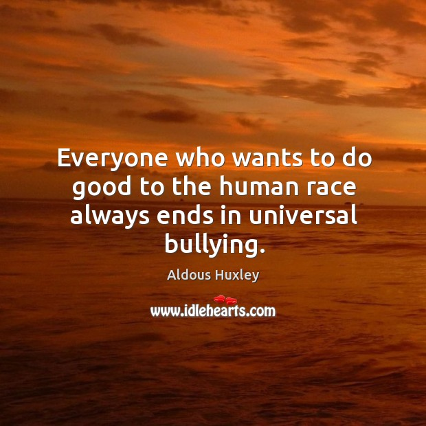 Image, Everyone who wants to do good to the human race always ends in universal bullying.