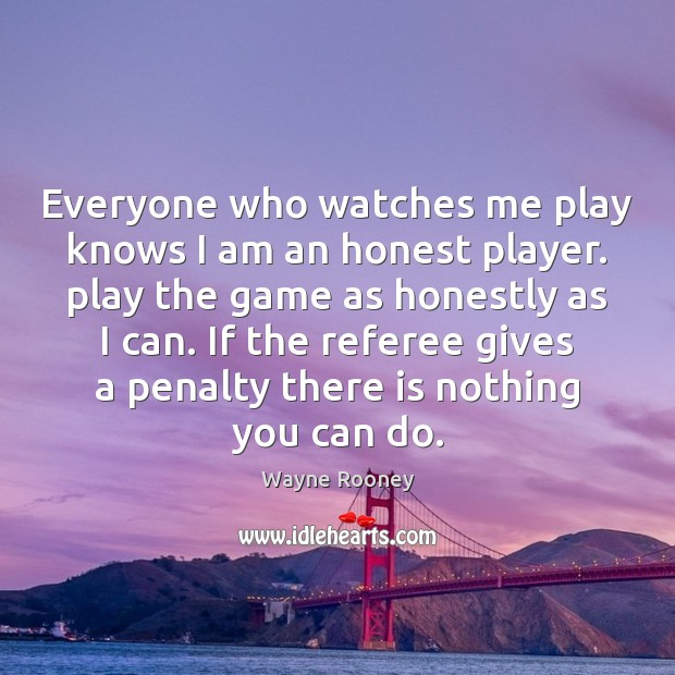 Everyone who watches me play knows I am an honest player. play Wayne Rooney Picture Quote