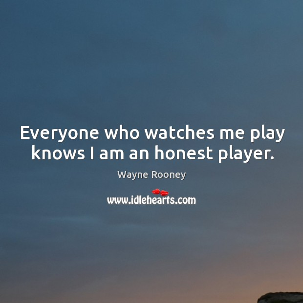 Everyone who watches me play knows I am an honest player. Wayne Rooney Picture Quote