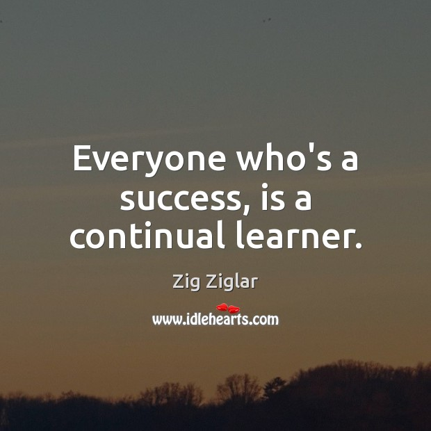 Everyone who's a success, is a continual learner. Zig Ziglar Picture Quote