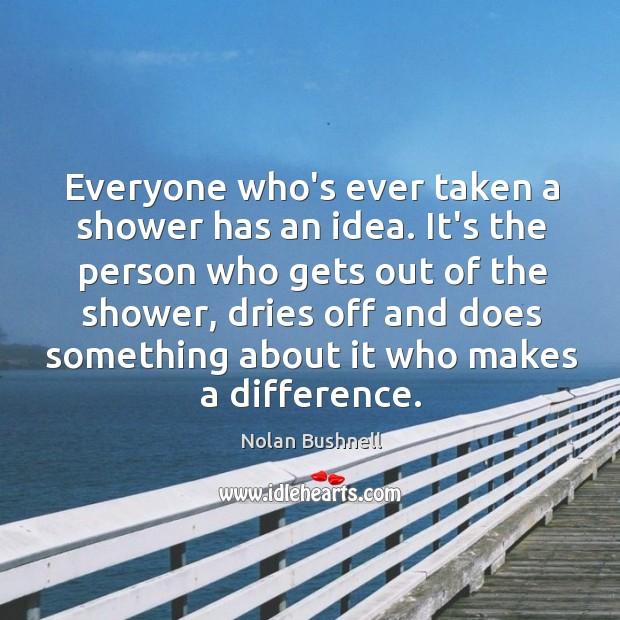 Everyone who's ever taken a shower has an idea. It's the person Nolan Bushnell Picture Quote