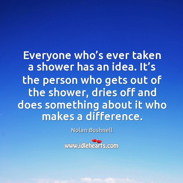 Everyone who's ever taken a shower has an idea. Nolan Bushnell Picture Quote