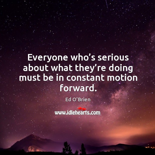 Image, Everyone who's serious about what they're doing must be in constant motion forward.