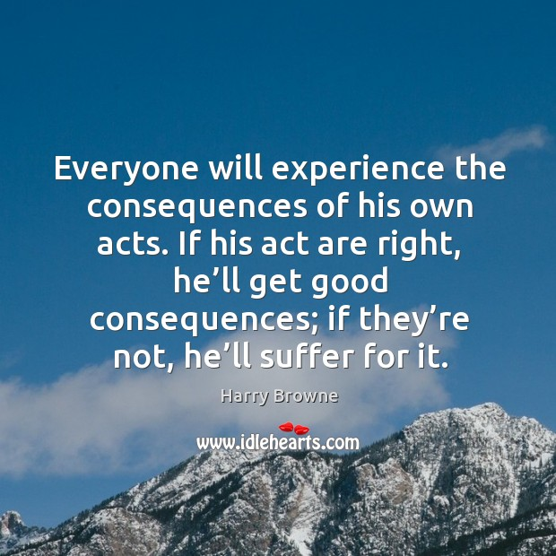 Everyone will experience the consequences of his own acts. If his act are right, he'll get good consequences Image