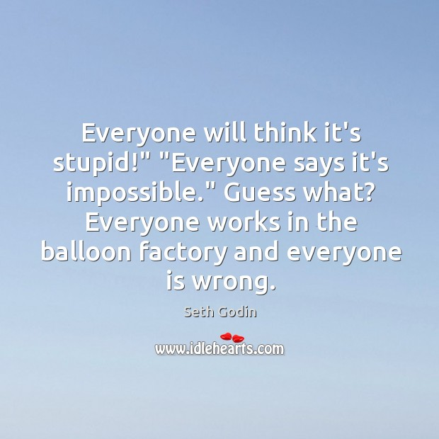 """Image, Everyone will think it's stupid!"""" """"Everyone says it's impossible."""" Guess what? Everyone"""