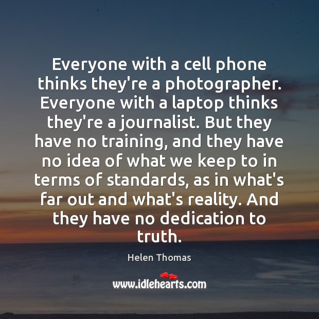 Everyone with a cell phone thinks they're a photographer. Everyone with a Helen Thomas Picture Quote