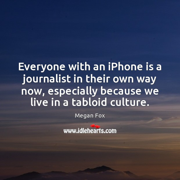 Everyone with an iPhone is a journalist in their own way now, Megan Fox Picture Quote