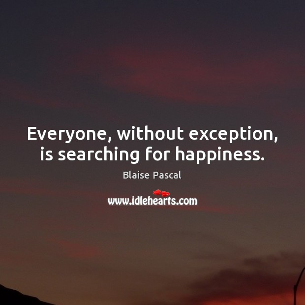 Everyone, without exception, is searching for happiness. Blaise Pascal Picture Quote