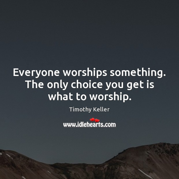 Everyone worships something. The only choice you get is what to worship. Image