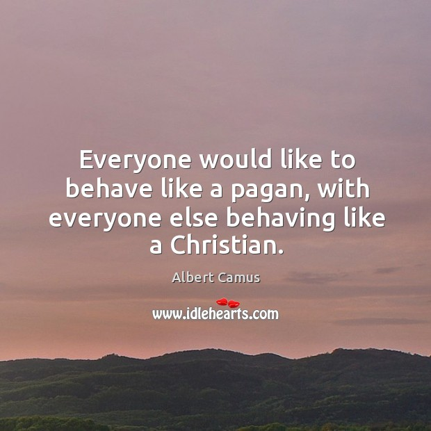 Image, Everyone would like to behave like a pagan, with everyone else behaving like a Christian.
