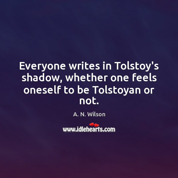 Image, Everyone writes in Tolstoy's shadow, whether one feels oneself to be Tolstoyan or not.