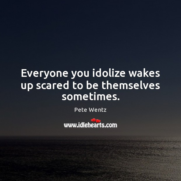 Image, Everyone you idolize wakes up scared to be themselves sometimes.