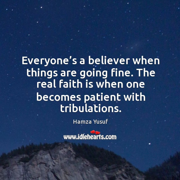 Everyone's a believer when things are going fine. The real faith Hamza Yusuf Picture Quote