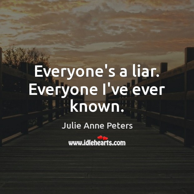 Everyone's a liar. Everyone I've ever known. Julie Anne Peters Picture Quote