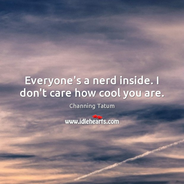 Image, Everyone's a nerd inside. I don't care how cool you are.