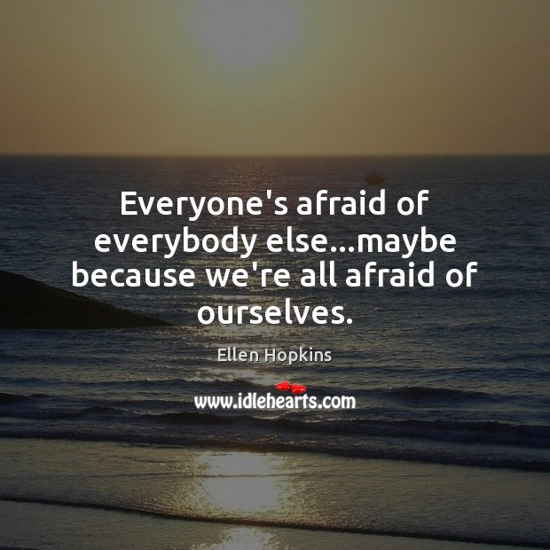 Everyone's afraid of everybody else…maybe because we're all afraid of ourselves. Ellen Hopkins Picture Quote