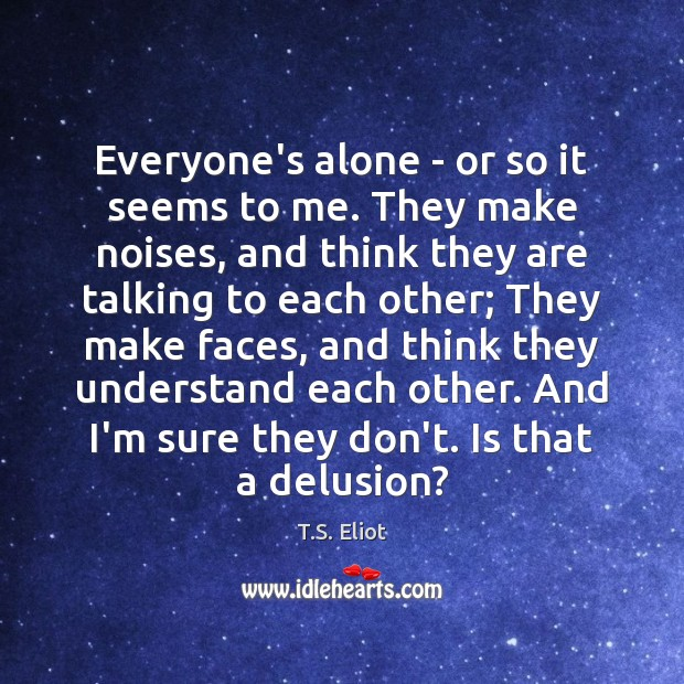 Everyone's alone – or so it seems to me. They make noises, T.S. Eliot Picture Quote