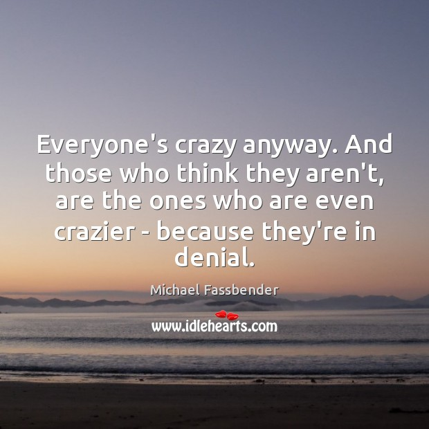 Everyone's crazy anyway. And those who think they aren't, are the ones Image