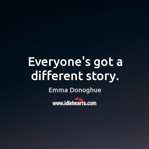 Everyone's got a different story. Image