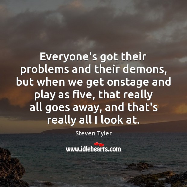 Everyone's got their problems and their demons, but when we get onstage Steven Tyler Picture Quote