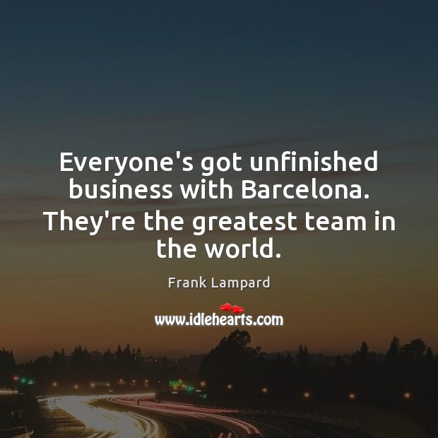 Everyone's got unfinished business with Barcelona. They're the greatest team in the world. Frank Lampard Picture Quote