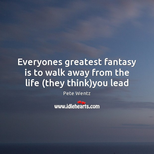 Image, Everyones greatest fantasy is to walk away from the life (they think)you lead