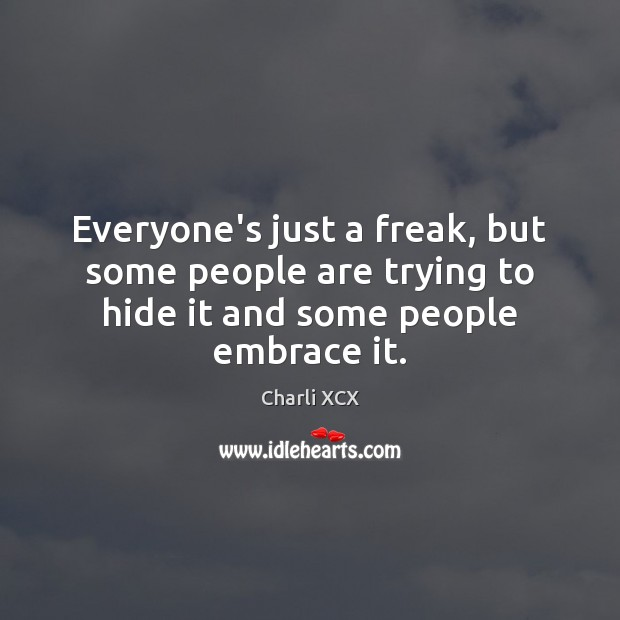Everyone's just a freak, but some people are trying to hide it and some people embrace it. Image