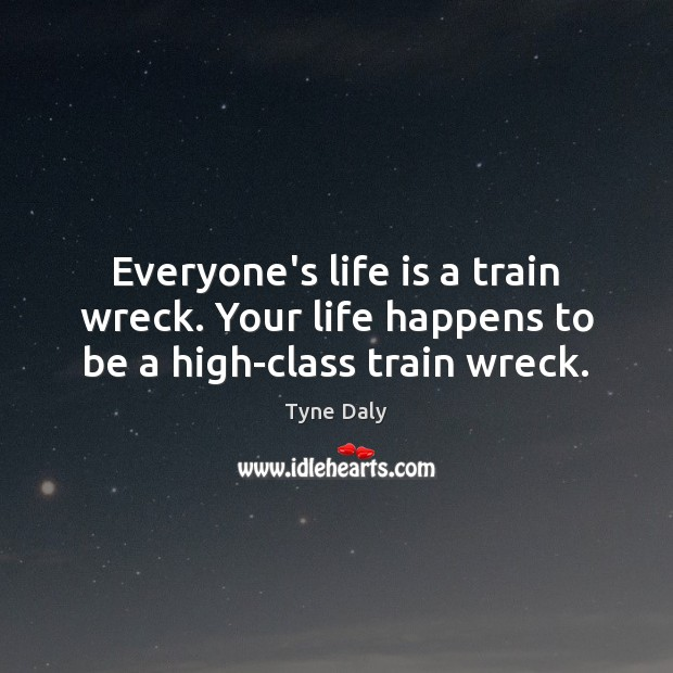 Everyone's life is a train wreck. Your life happens to be a high-class train wreck. Image