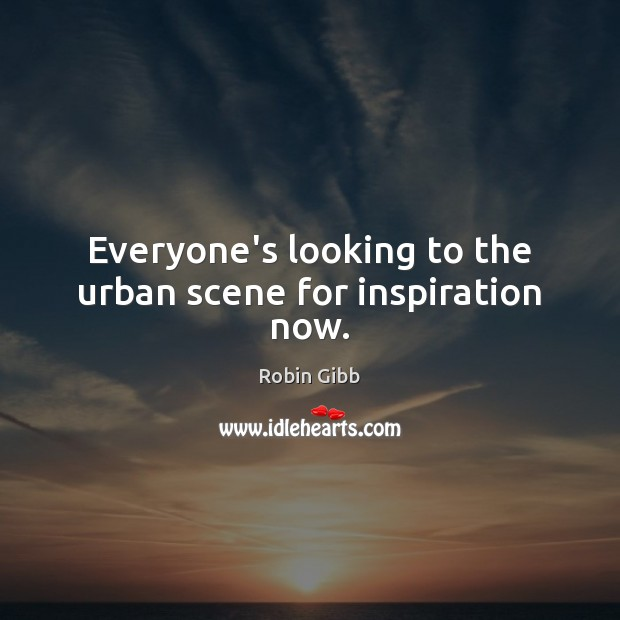 Everyone's looking to the urban scene for inspiration now. Robin Gibb Picture Quote