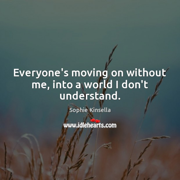 Everyone's moving on without me, into a world I don't understand. Sophie Kinsella Picture Quote