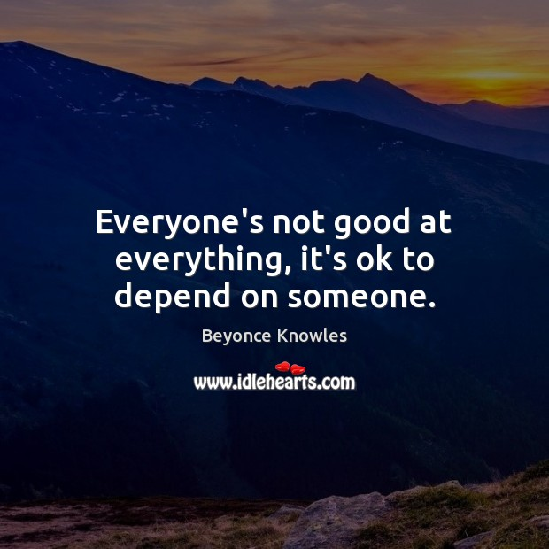 Everyone's not good at everything, it's ok to depend on someone. Beyonce Knowles Picture Quote