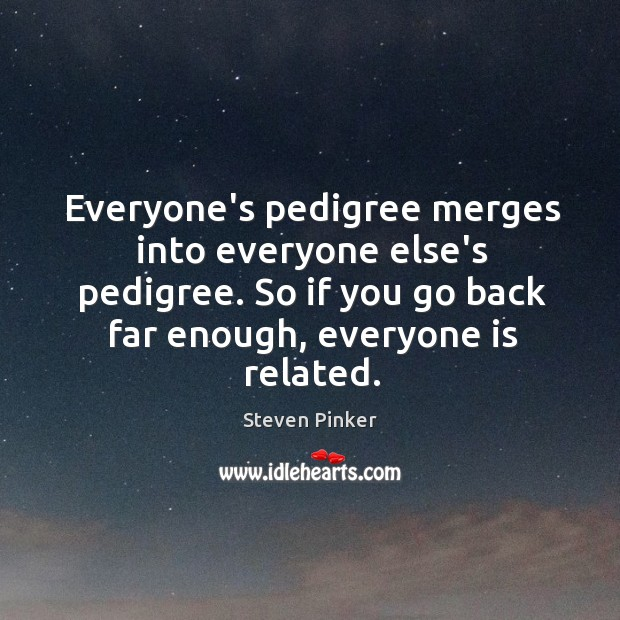 Everyone's pedigree merges into everyone else's pedigree. So if you go back Image