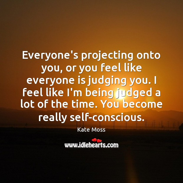 Everyone's projecting onto you, or you feel like everyone is judging you. Kate Moss Picture Quote