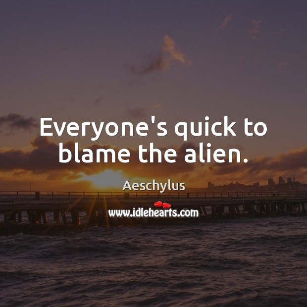 Everyone's quick to blame the alien. Image