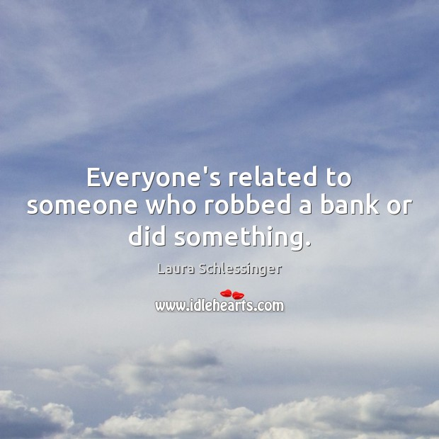 Image, Everyone's related to someone who robbed a bank or did something.