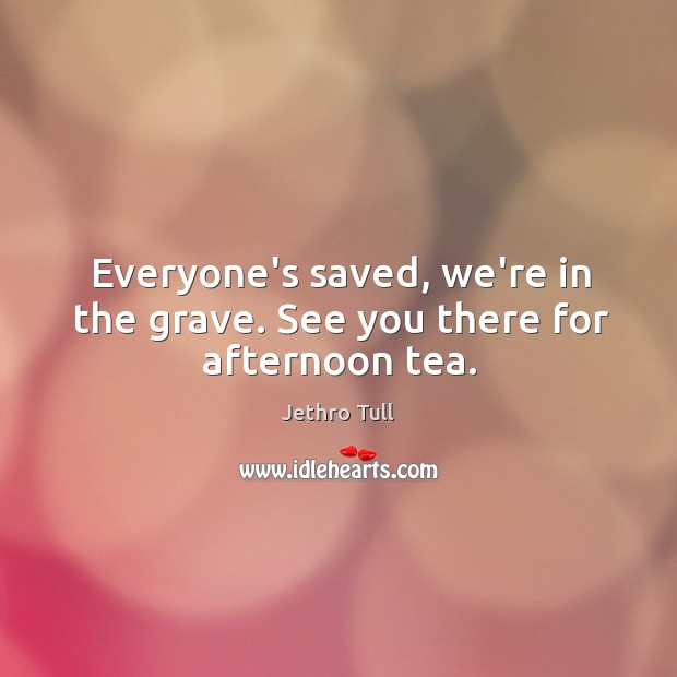 Image, Everyone's saved, we're in the grave. See you there for afternoon tea.