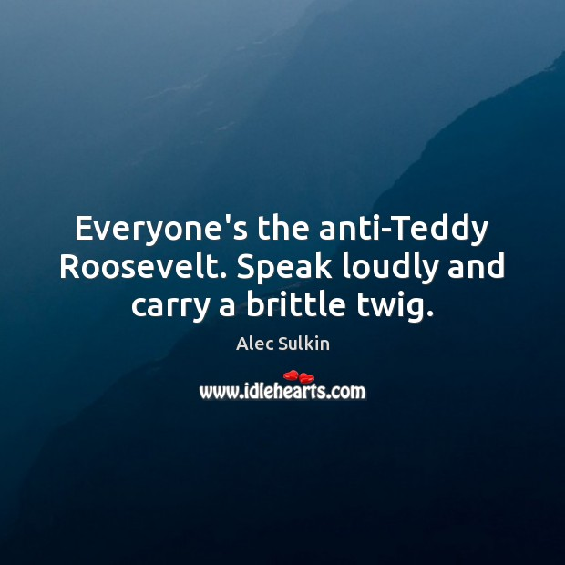 Image, Everyone's the anti-Teddy Roosevelt. Speak loudly and carry a brittle twig.