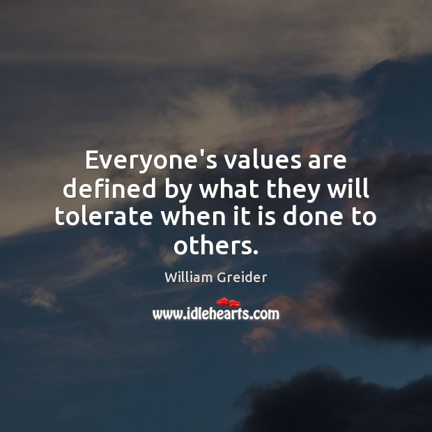 Everyone's values are defined by what they will tolerate when it is done to others. William Greider Picture Quote