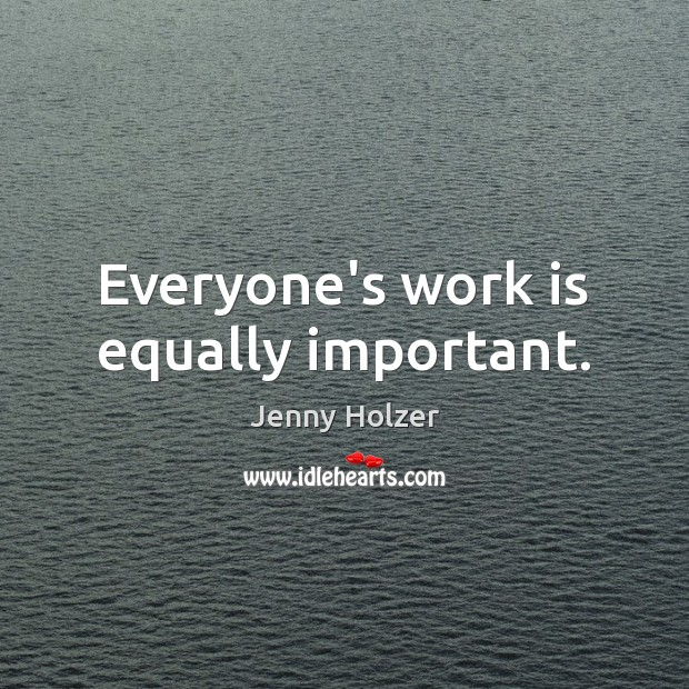 Everyone's work is equally important. Jenny Holzer Picture Quote