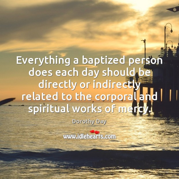Everything a baptized person does each day should be directly or indirectly Dorothy Day Picture Quote