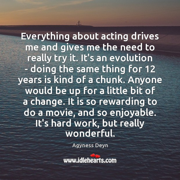 Image, Everything about acting drives me and gives me the need to really
