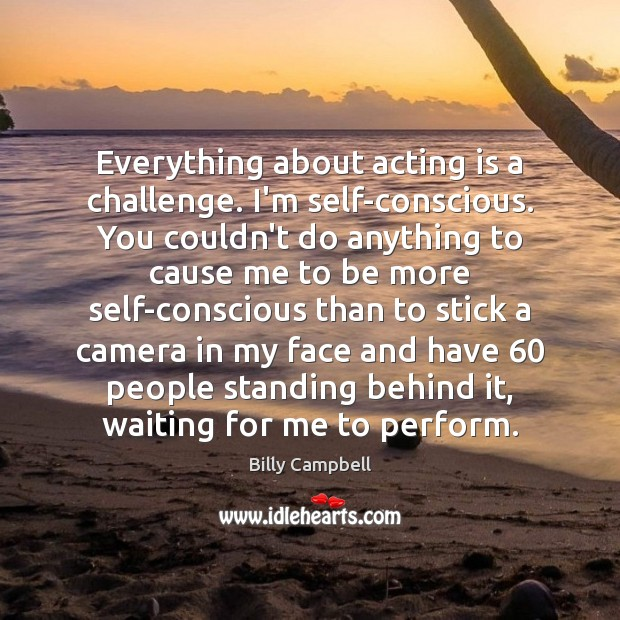 Image, Everything about acting is a challenge. I'm self-conscious. You couldn't do anything