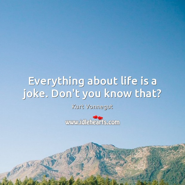 Everything about life is a joke. Don't you know that? Image