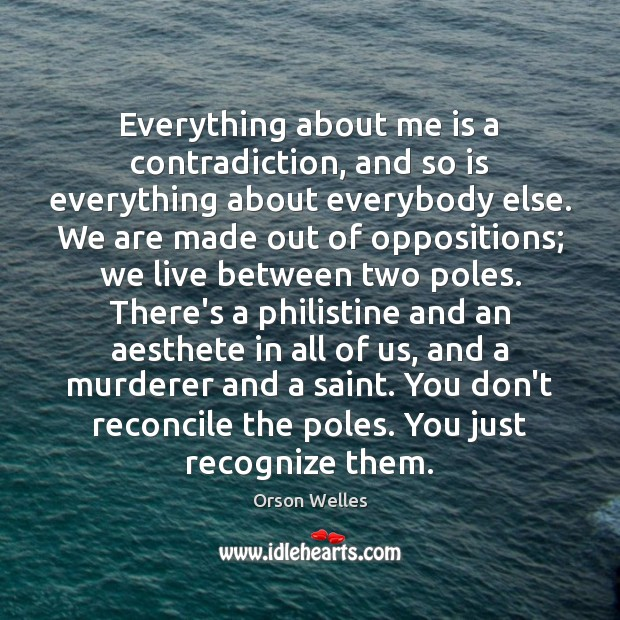 Everything about me is a contradiction, and so is everything about everybody Orson Welles Picture Quote