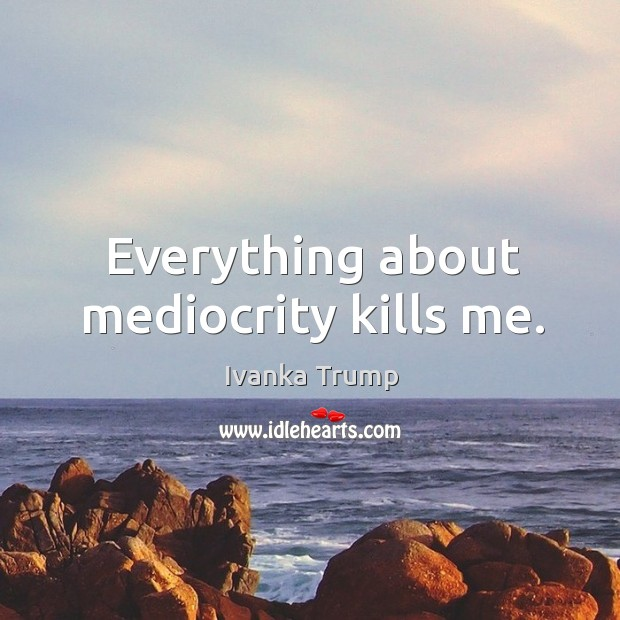 Everything about mediocrity kills me. Image