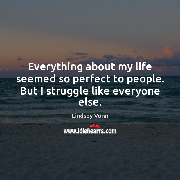Everything about my life seemed so perfect to people. But I struggle like everyone else. Lindsey Vonn Picture Quote