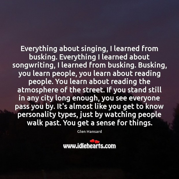 Everything about singing, I learned from busking. Everything I learned about songwriting, Glen Hansard Picture Quote
