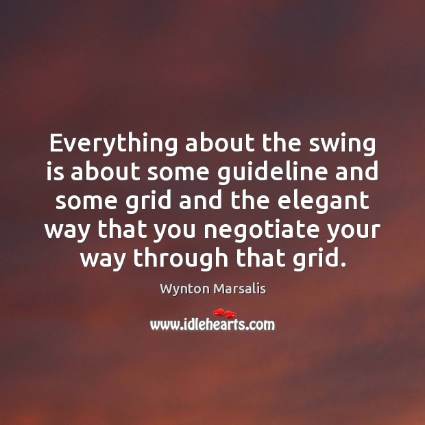 Everything about the swing is about some guideline and some grid and Wynton Marsalis Picture Quote